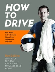 How to Drive - Real World Instruction and Advice from Hollywood's Top Driver ebook by Ben Collins