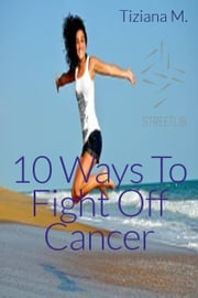 10 Ways To Fight Off Cancer ebook by Tiziana M.