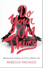 Do Your Om Thing - Bending Yoga Tradition to Fit Your Modern Life ebook by Rebecca Pacheco