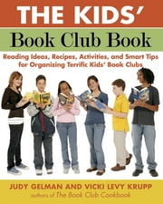 The Kids' Book Club Book - Reading Ideas, Recipes, Activities, and Smart Tips for Organizing Terrific Kids' Book Clubs ebook by Judy Gelman,Vicki Levy Krupp