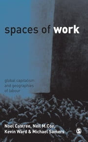 Spaces of Work - Global Capitalism and Geographies of Labour ebook by Noel Castree,Dr Neil Coe,Kevin Ward,Dr Mike Samers