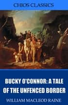 Bucky O'Connor: A Tale of the Unfenced Border ebook by William MacLeod Raine