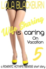 Wife Sharing is Caring: on Vacation - a ROMANTIC HOTWIFE MENAGE short story ebook by Lola Blackburn