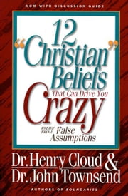 12 'Christian' Beliefs That Can Drive You Crazy - Relief from False Assumptions ebook by Henry Cloud,John Townsend