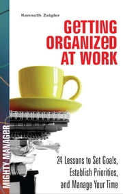 Getting Organized at Work: 24 Lessons for Setting Goals, Establishing Priorities, and Managing Your Time ebook by Zeigler, Kenneth