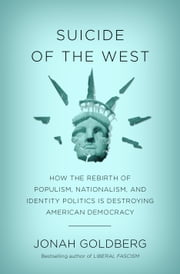 Suicide of the West - How the Rebirth of Populism, Nationalism, and Identity Politics Is DestroyingAmerican Democracy ebook by Jonah Goldberg