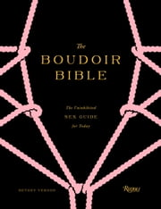 The Boudoir Bible - The Uninhibited Sex Guide for Today ebook by Betony Vernon, Francois Berthoud