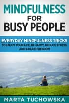 Mindfulness for Busy People: Everyday Mindfulness Tricks to Enjoy Your Life, Be Happy, Reduce Stress, and Create Freedom - Meditation, Mindfulness, #5 ebook by Marta Tuchowska
