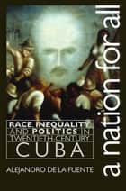 A Nation for All - Race, Inequality, and Politics in Twentieth-Century Cuba ebook by Alejandro de la Fuente