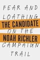 The Candidate - Fear and Loathing on the Campaign Trail ebook by Noah Richler