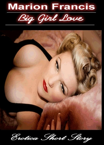 Big Girl Love: Erotica Romance Short Story ebook by Marion Francis