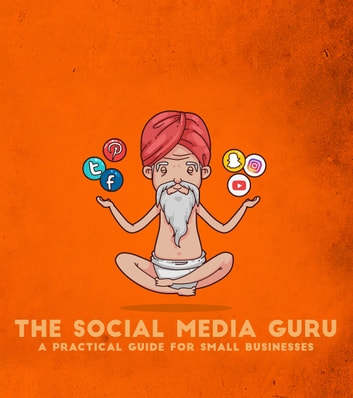 The Social Media Guru - A practical guide for small businesses - Implement an easy social media marketing strategy to gain customers & leads with Snapchat,Twitter, Facebook, Youtube, Instagram, a blog eBook by The Social Media Guru