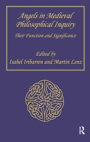 Angels in Medieval Philosophical Inquiry - Their Function and Significance ebook by Martin Lenz,Isabel Iribarren