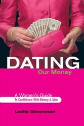 Dating Our Money - A Women's Guide To Confidence With Money and Men ebook by Leslie Greenman