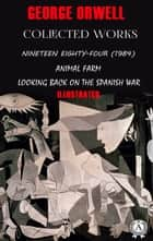 George Orwell. Collected works (Illustrated) - Nineteen Eighty-Four (1984), Animal Farm, Looking back on the Spanish War ebook by George Orwell