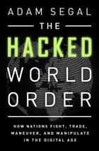 The Hacked World Order - How Nations Fight, Trade, Maneuver, and Manipulate in the Digital Age ebook by Adam Segal
