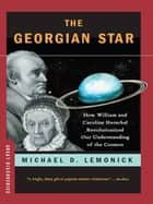 The Georgian Star: How William and Caroline Herschel Revolutionized Our Understanding of the Cosmos ebook by Michael Lemonick
