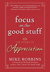 Focus on the Good Stuff - The Power of Appreciation ebook by Mike Robbins