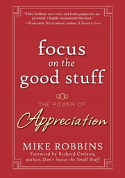 Focus on the Good Stuff - The Power of Appreciation ebook by Mike Robbins,Richard Carlson