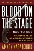 Blood on the Stage, 1600 to 1800 - Milestone Plays of Murder, Mystery, and Mayhem ebook by Amnon Kabatchnik