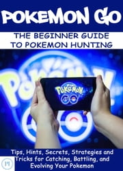 POKEMON GO: The Beginner Guide to Pokemon Hunting ebook by PI