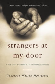 Strangers at My Door - A True Story of Finding Jesus in Unexpected Guests ebook by Jonathan Wilson-Hartgrove
