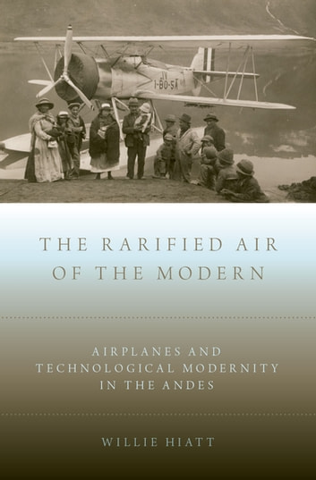 The Rarified Air of the Modern - Airplanes and Technological Modernity in the Andes ebook by Willie Hiatt