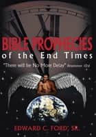 Bible Prophecies of the End Times ebook by Edward C. Ford, Sr.