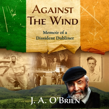 Against the Wind: Memoir of a Dissident Dubliner - N/A audiobook by James A O'Brien