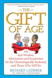 The Gift of Age: Wit and Wisdom, Information and Inspiration for the Chronologically Endowed, and Those Who Will Be ebook by Richard Lederer