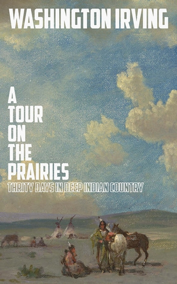 A Tour on the Prairies - An Account of Thirty Days in Deep Indian Country ebook by Washington Irving