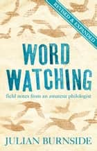 Wordwatching - field notes from an amateur philologist ebook by Julian Burnside
