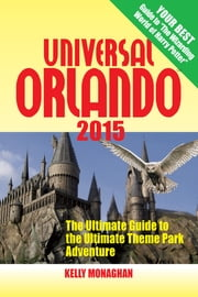 Universal Orlando 2015 - The Ultimate Guide to the Ultimate Theme Park Adventure ebook by Kelly Monaghan