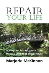 REPAIR Your Life - A Program for Recovery from Incest & Childhood Sexual Abuse ebook by Marjorie McKinnon