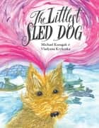 The Littlest Sled Dog ebook by Michael Kusugak,Vladyana Krykorka