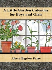 A Little Garden Calendar for Boys and Girls ebook by Albert Bigelow Paine