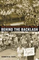 Behind the Backlash - White Working-Class Politics in Baltimore, 1940-1980 ebook by Kenneth D. Durr
