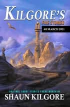 Kilgore's Five Stories #8: March 2021 - Kilgore's Five Stories, #8 ebook by Shaun Kilgore