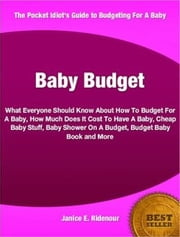 Baby Budget - What Everyone Should Know About How To Budget For A Baby, How Much Does It Cost To Have A Baby, Cheap Baby Stuff, Baby Shower On A Budget, Budget Baby Book and More ebook by Janice E. Ridenour