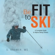 Be Fit to Ski - The Complete Guide to Alpine Skiing Fitness ebook by S. Kramer, MS