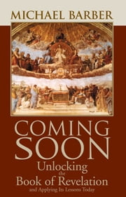 Coming Soon: Unlocking the Book of Revelation and Applying Its Lessons Today ebook by Michael Barber