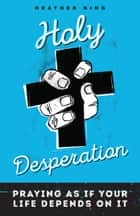 Holy Desperation - Praying as If Your Life Depends on It ebook by Heather King