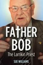 Father Bob: The Larrikin Priest - The Larrikin Priest ebook by Sue Williams