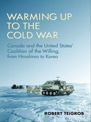 Warming Up to the Cold War - Canada and the United States' Coalition of the Willing, from Hiroshima to Korea ebook by Robert Teigrob