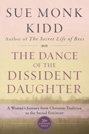 The Dance of the Dissident Daughter - A Woman's Journey from Christian Tradition to the Sacred Feminine ebook by Sue Monk Kidd