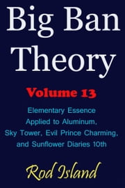 Big Ban Theory: Elementary Essence Applied to Aluminum, Sky Tower, Evil Prince Charming, and Sunflower Diaries 10th, Volume 13 ebook by Rod Island