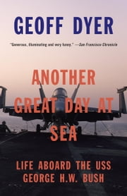 Another Great Day at Sea - Life Aboard the USS George H.W. Bush ebook by Geoff Dyer