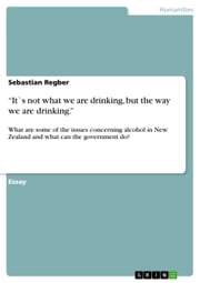 'It`s not what we are drinking, but the way we are drinking.' - What are some of the issues concerning alcohol in New Zealand and what can the government do? ebook by Sebastian Regber