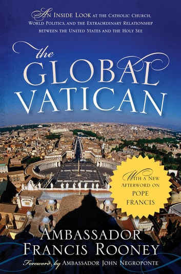 The Global Vatican - An Inside Look at the Catholic Church, World Politics, and the Extraordinary Relationship between the United States and the Holy See, with a New Afterword on Pope Francis eBook by Francis Rooney