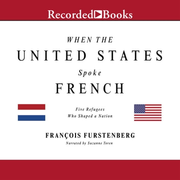 When the United States Spoke French - Five Refugees Who Shaped a Nation audiobook by Francois Furstenberg